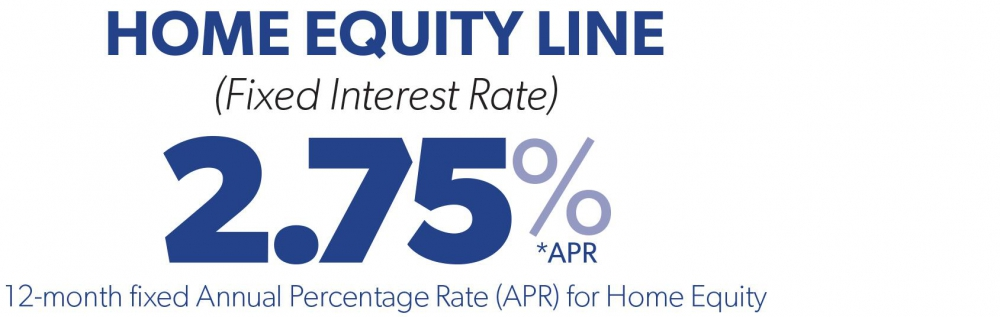 Fixed Interest Rate 2.75% APR - 12-month fixed Annual Percentage Rate (APR) for Home Equity